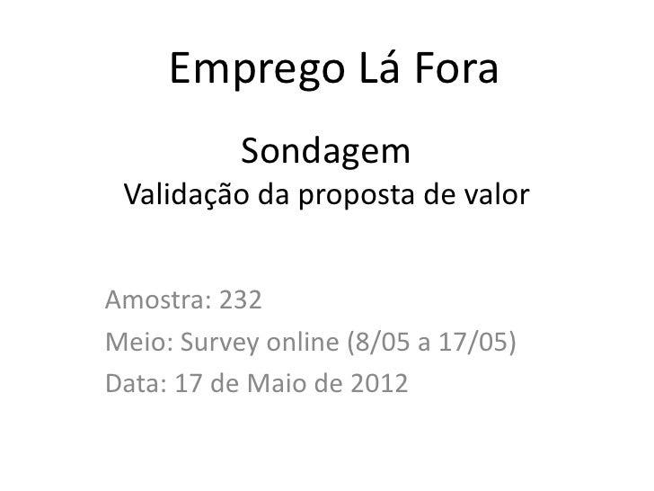 Emprego Lá Fora           Sondagem Validação da proposta de valorAmostra: 232Meio: Survey online (8/05 a 17/05)Data: 17 de...