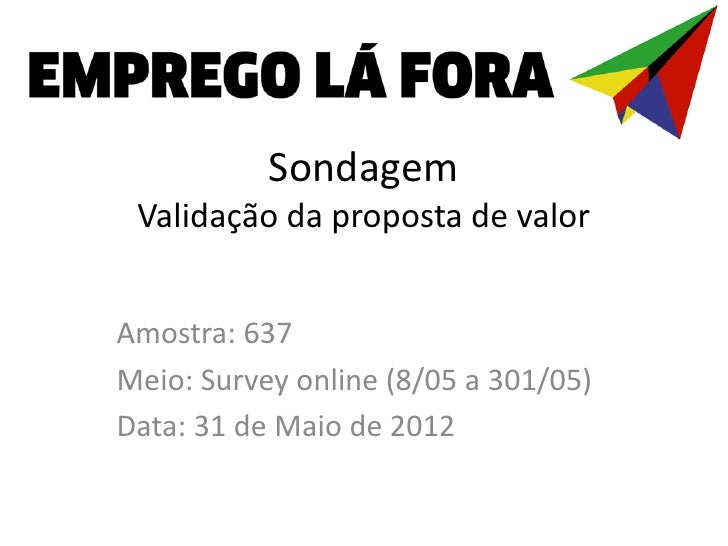 Sondagem Validação da proposta de valorAmostra: 637Meio: Survey online (8/05 a 301/05)Data: 31 de Maio de 2012