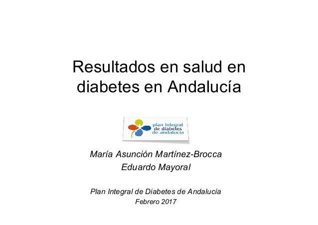 Resultados en salud en diabetes en Andalucía María Asunción Martínez-Brocca Eduardo Mayoral Plan Integral de Diabetes de A...