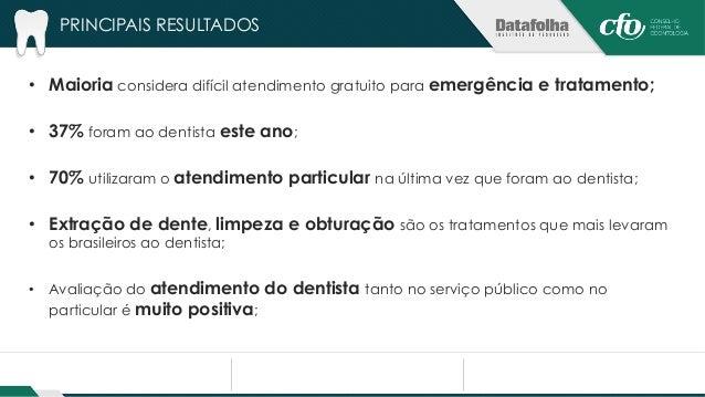 PRINCIPAIS RESULTADOS  • 23% têm algum problema bucal, os mais comuns são obturação e restauração;  • 21% estão fazendo at...