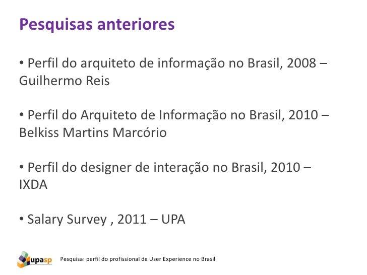 Pesquisas anteriores• Perfil do arquiteto de informação no Brasil, 2008 –Guilhermo Reis• Perfil do Arquiteto de Informação...