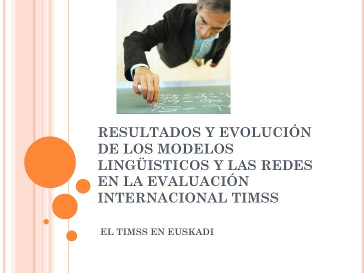 RESULTADOS Y EVOLUCIÓN DE LOS MODELOS LINGÜISTICOS Y LAS REDES EN LA EVALUACIÓN INTERNACIONAL TIMSS  EL TIMSS EN EUSKADI