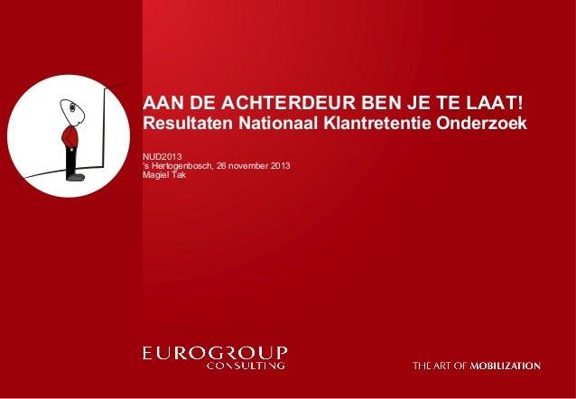 AAN DE ACHTERDEUR BEN JE TE LAAT!  Resultaten Nationaal Klantretentie Onderzoek NUD2013 's Hertogenbosch, 26 november 2013...