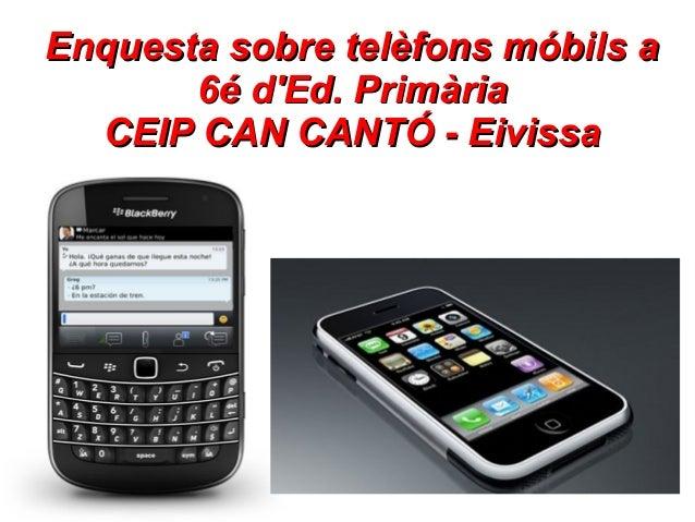 Enquesta sobre telèfons móbils a       6é dEd. Primària  CEIP CAN CANTÓ - Eivissa