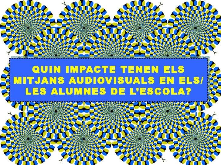 QUIN IMPACTE TENEN ELS MITJANS AUDIOVISUALS EN ELS/LES ALUMNES DE L'ESCOLA?