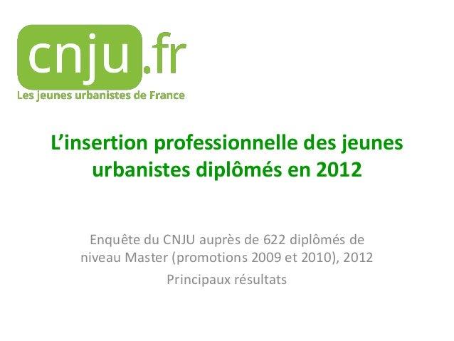 L'insertion professionnelle des jeunes urbanistes diplômés en 2012 Enquête du CNJU auprès de 622 diplômés de niveau Master...