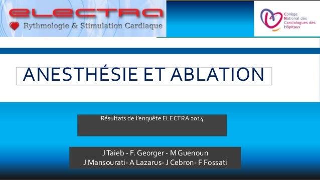 Résultats de l'enquête ELECTRA 2014 JTaieb - F. Georger - M Guenoun J Mansourati- A Lazarus- J Cebron- F Fossati ANESTHÉSI...