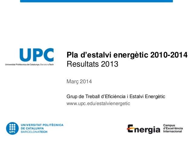 Pla d'estalvi energètic 2010-2014 Resultats 2013 Març 2014 Grup de Treball d'Eficiència i Estalvi Energètic www.upc.edu/es...