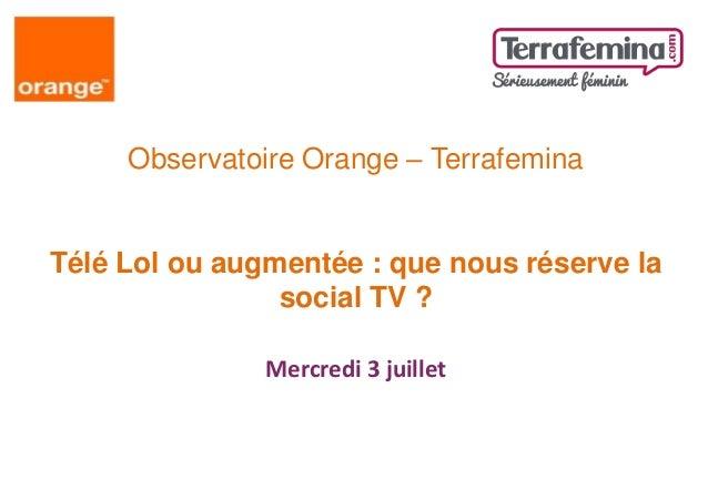 Observatoire Orange – Terrafemina Télé Lol ou augmentée : que nous réserve la social TV ? Mercredi 3 juillet