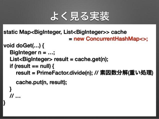 よく見る実装  static Map<BigInteger, List<BigInteger>> cache  = new ConcurrentHashMap<>;  void doGet(…) {  BigInteger n = …;  Li...