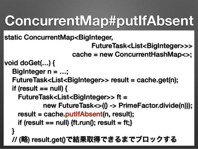 ConcurrentMap#putIfAbsent  static ConcurrentMap<BigInteger,  FutureTask<List<BigInteger>>>  cache = new ConcurrentHashMap<...