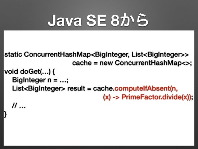 Java SE 8から  static ConcurrentHashMap<BigInteger, List<BigInteger>>  cache = new ConcurrentHashMap<>;  void doGet(…) {  Bi...