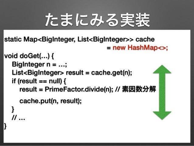 たまにみる実装  static Map<BigInteger, List<BigInteger>> cache  = new HashMap<>;  void doGet(…) {  BigInteger n = …;  List<BigInt...