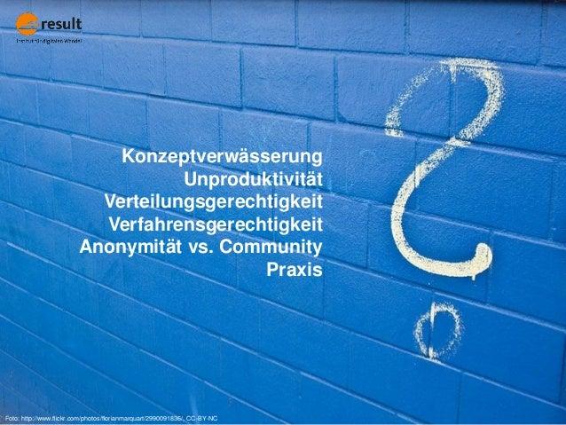 Konzeptverwässerung Unproduktivität Verteilungsgerechtigkeit Verfahrensgerechtigkeit Anonymität vs. Community Praxis Foto:...