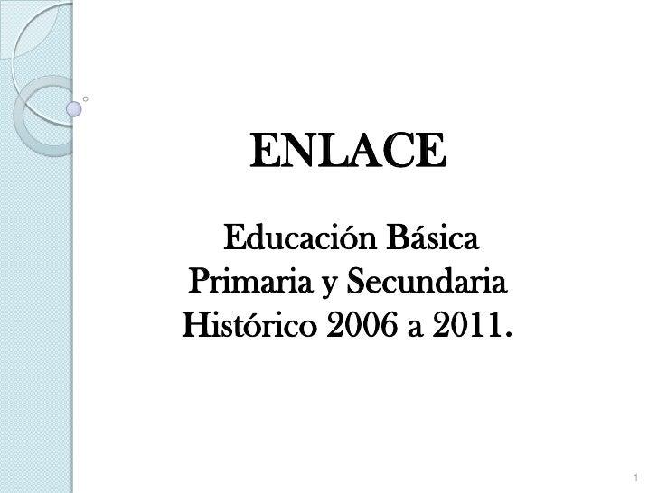 ENLACE  Educación BásicaPrimaria y SecundariaHistórico 2006 a 2011.                         1
