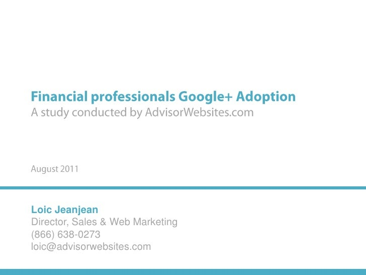 Financial professionals Google+ AdoptionA study conducted by AdvisorWebsites.comAugust 2011Loic JeanjeanDirector, Sales & ...