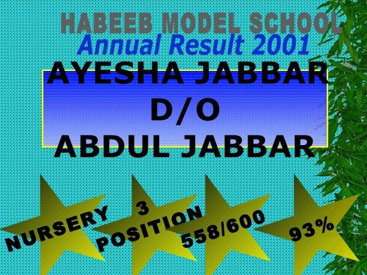 HABEEB MODEL SCHOOL Annual Result 2001 NURSERY 3 POSITION 558/600 93% AYESHA JABBAR D/O ABDUL JABBAR