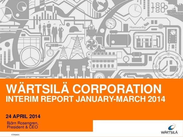 © Wärtsilä WÄRTSILÄ CORPORATION INTERIM REPORT JANUARY-MARCH 2014 24 APRIL 2014 Björn Rosengren, President & CEO