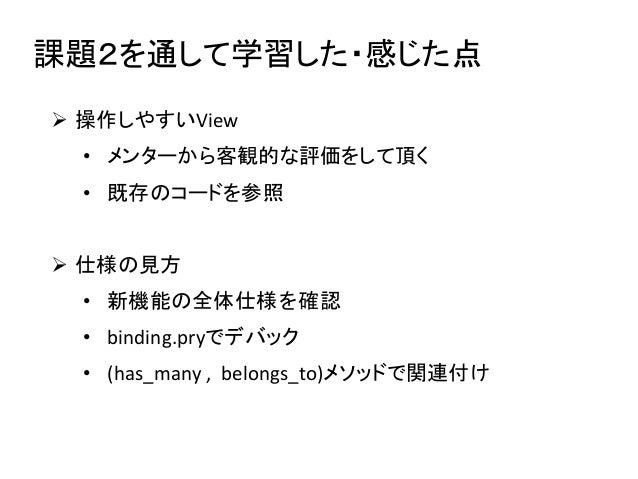 課題2を通して学習した・感じた点  操作しやすいView • メンターから客観的な評価をして頂く • 既存のコードを参照  仕様の見方 • 新機能の全体仕様を確認 • binding.pryでデバック • (has_many , belon...