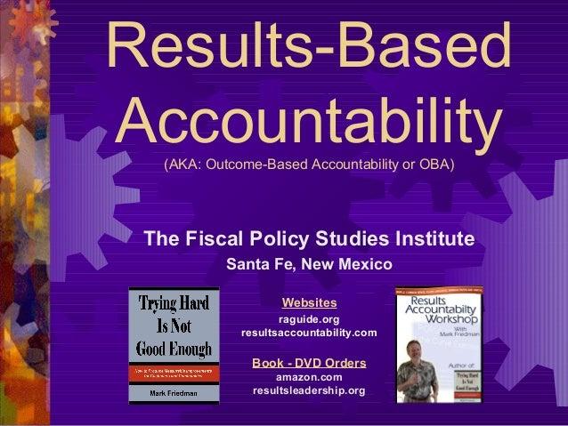Results-Based Accountability(AKA: Outcome-Based Accountability or OBA) The Fiscal Policy Studies Institute Santa Fe, New M...