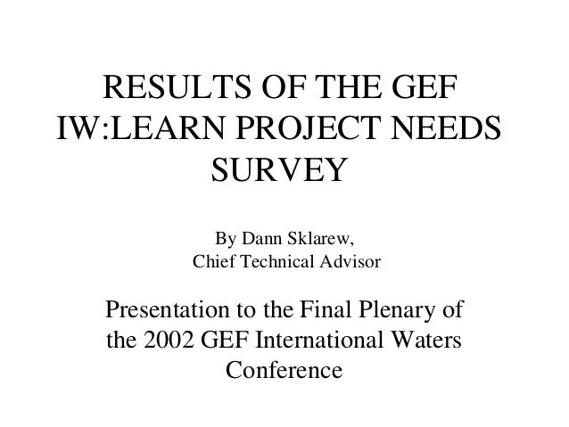 RESULTS OF THE GEF IW:LEARN PROJECT NEEDS SURVEY Presentation to the Final Plenary of the 2002 GEF International Waters Co...