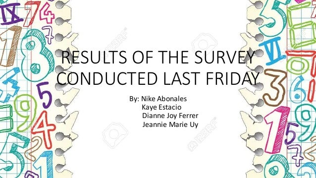 RESULTS OF THE SURVEY CONDUCTED LAST FRIDAY By: Nike Abonales Kaye Estacio Dianne Joy Ferrer Jeannie Marie Uy