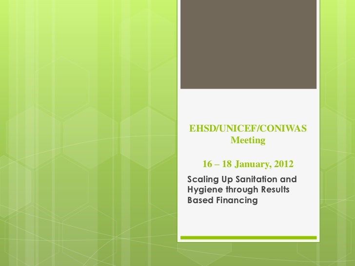 EHSD/UNICEF/CONIWAS       Meeting   16 – 18 January, 2012Scaling Up Sanitation andHygiene through ResultsBased Financing
