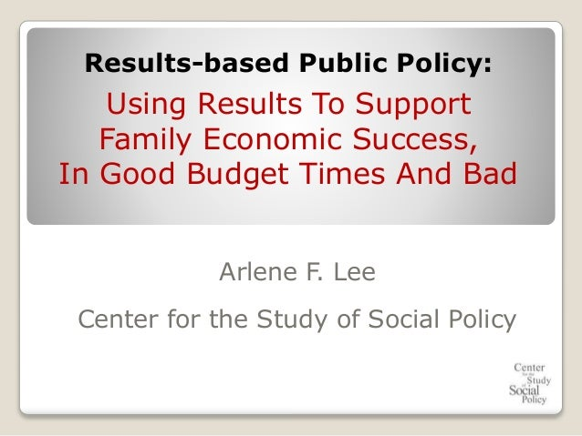 Arlene F. Lee Center for the Study of Social Policy Results-based Public Policy: Using Results To Support Family Economic ...