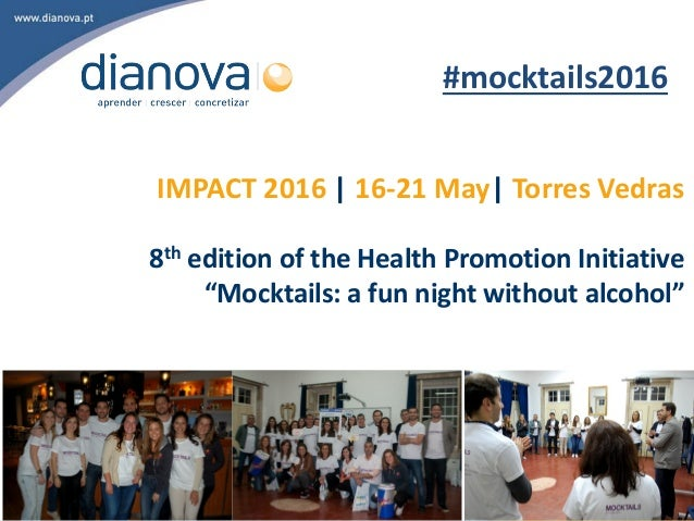 "IMPACT 2016 | 16-21 May| Torres Vedras 8th edition of the Health Promotion Initiative ""Mocktails: a fun night without alco..."