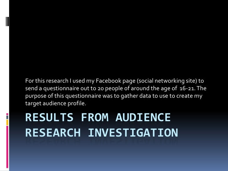 Results from audience research investigation <br />For this research I used my Facebook page (social networking site) to s...