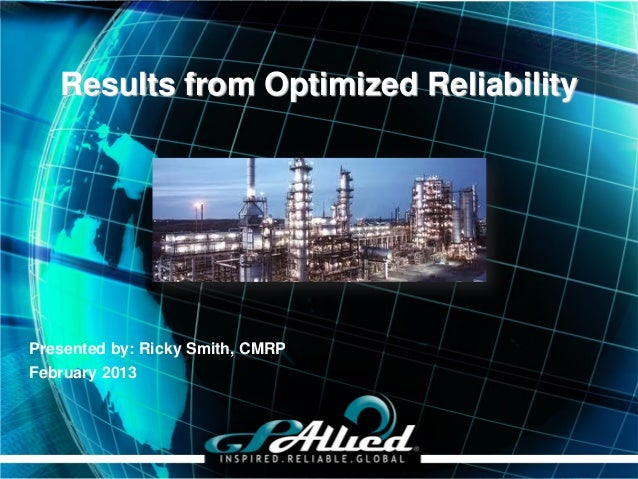 Results from Optimized ReliabilityPresented by: Ricky Smith, CMRPFebruary 2013                                  Copyright ...