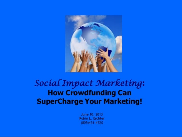 Social Impact Marketing:How Crowdfunding CanSuperCharge Your Marketing!June 10, 2013Robin L. Eschler(805)451-4520