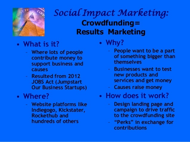 Social Impact Marketing:Crowdfunding=Results Marketing• What is it?– Where lots of peoplecontribute money tosupport busine...