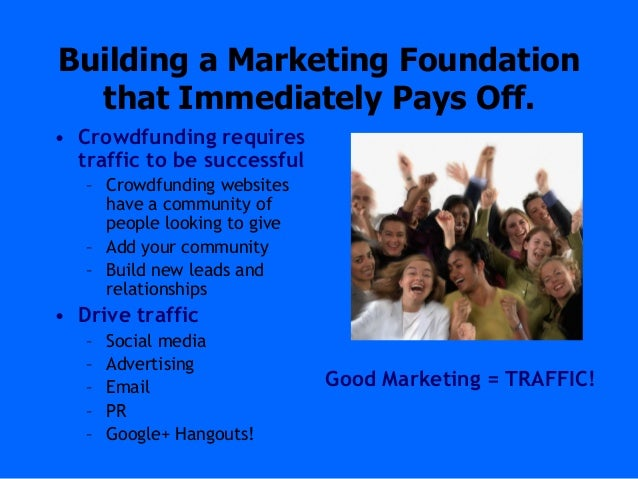 Building a Marketing Foundationthat Immediately Pays Off.• Crowdfunding requirestraffic to be successful– Crowdfunding web...