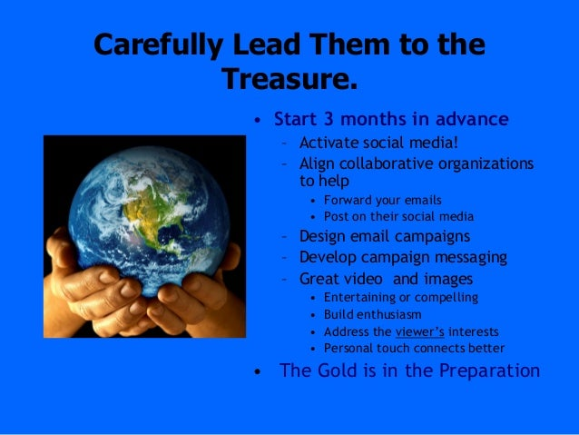 Carefully Lead Them to theTreasure.• Start 3 months in advance– Activate social media!– Align collaborative organizationst...
