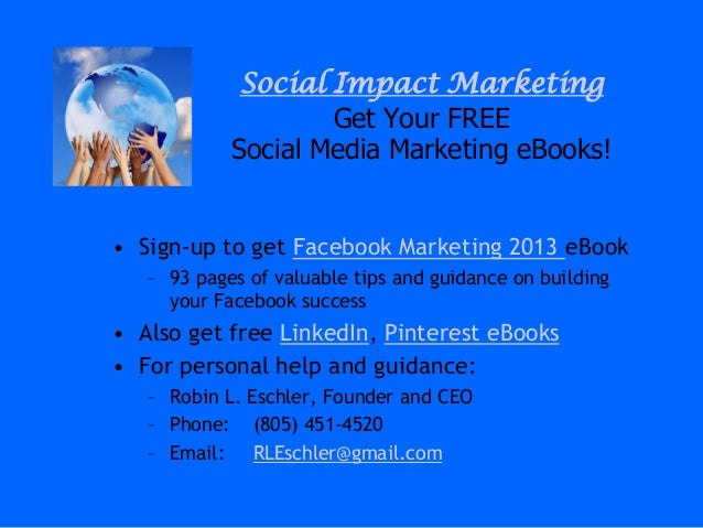 Social Impact MarketingGet Your FREESocial Media Marketing eBooks!• Sign-up to get Facebook Marketing 2013 eBook– 93 pages...