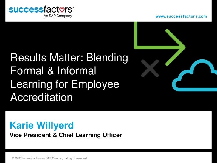 Results Matter: BlendingFormal & InformalLearning for EmployeeAccreditationKarie WillyerdVice President & Chief Learning O...