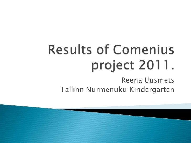 Results of Comenius project 2011.<br />Reena Uusmets<br />Tallinn Nurmenuku Kindergarten<br />
