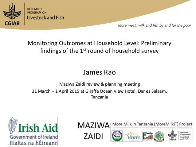 Monitoring Outcomes at Household Level: Preliminary findings of the 1st round of household survey James Rao Maziwa Zaidi r...