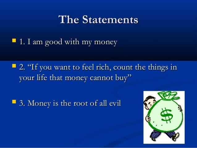 money is the root of all evil essay disagree Is money the root of all evil experts pick sides  but that money corrupts us i disagree with this implication and i would give a negative answer to the question money is not the root of all evil, the root is something prior to the advent of money: it is egoism  therefore, the root of all evil is not money, but the attitude which.