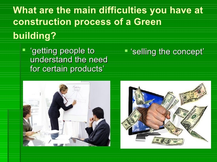 What are the main difficulties you have atconstruction process of a Greenbuilding?  'getting people to       'selling th...