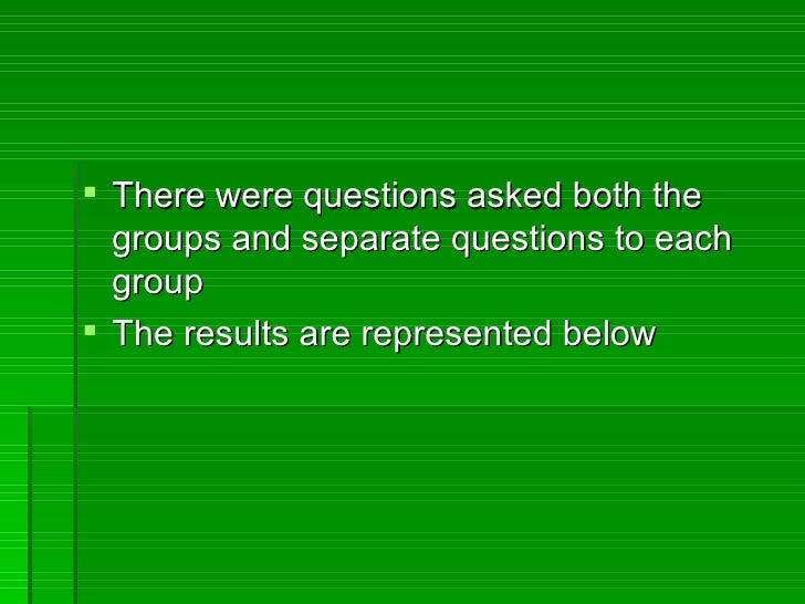 There were questions asked both the  groups and separate questions to each  group The results are represented below