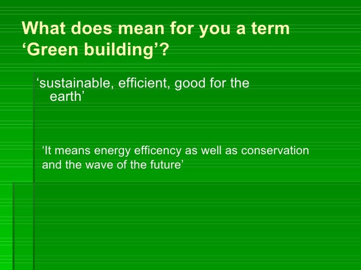 What does mean for you a term'Green building'? 'sustainable, efficient, good for the   earth'  'It means energy efficency ...