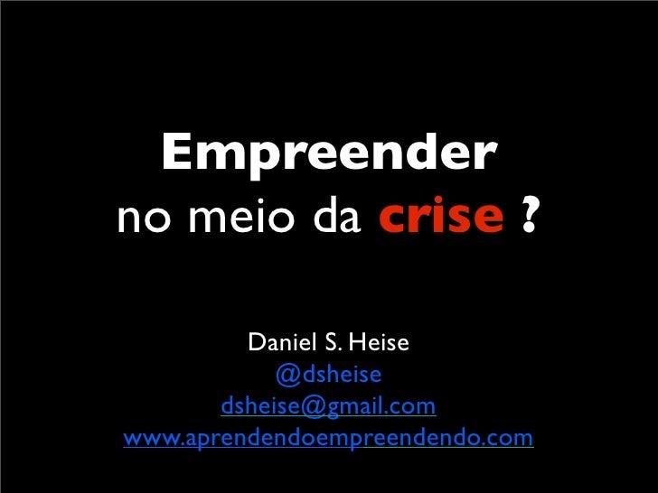 Empreender no meio da crise ?           Daniel S. Heise             @dsheise        dsheise@gmail.com www.aprendendoempree...