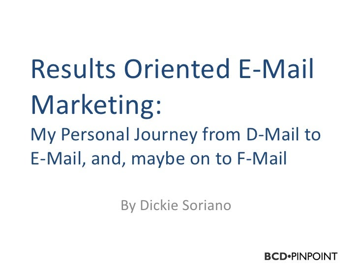 Results Oriented E-Mail Marketing: My Personal Journey from D-Mail to E-Mail, and, maybe on to F-Mail            By Dickie...