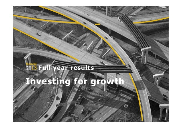 1 E-mail: ir@ferrovial.es – Tel: +34 91 586 27 30 2013 ferrovial Investing for growth Full year results