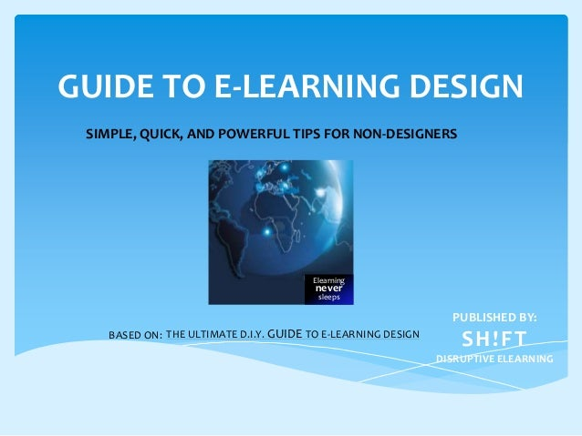 GUIDE TO E-LEARNING DESIGN SIMPLE, QUICK, AND POWERFUL TIPS FOR NON-DESIGNERS  Elearning  never sleeps  PUBLISHED BY: BASE...