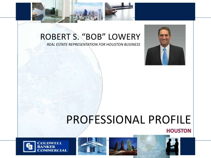 "ROBERT S. ""BOB"" LOWERY<br />REAL ESTATE REPRESENTATION FOR HOUSTON BUSINESS<br />PROFESSIONAL PROFILE<br />HOUSTON<br />"