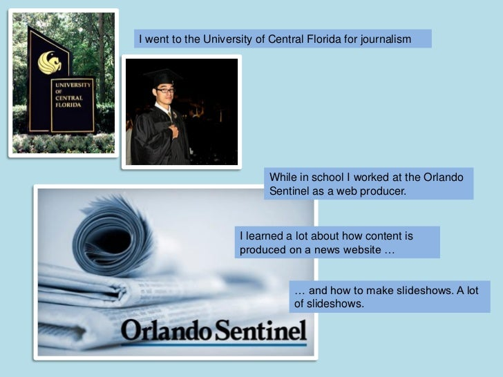 I went to the University of Central Florida for journalism                           While in school I worked at the Orlan...