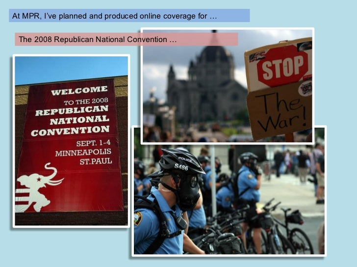 At MPR, I've helped plan and produce online coverage for … The 2008 Republican National Convention …